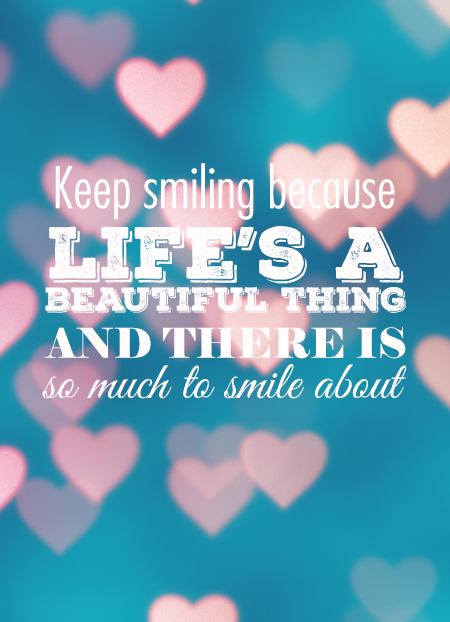 keep-smiling-because-lifes-a-beautiful-thing-and-there-is-so-much-to-smile-about-inspirational-quote-love-hearts